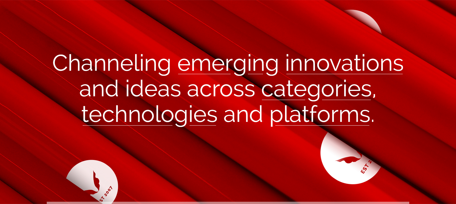 Channeling emerging innovations and ideas across categories, technologies and platforms.