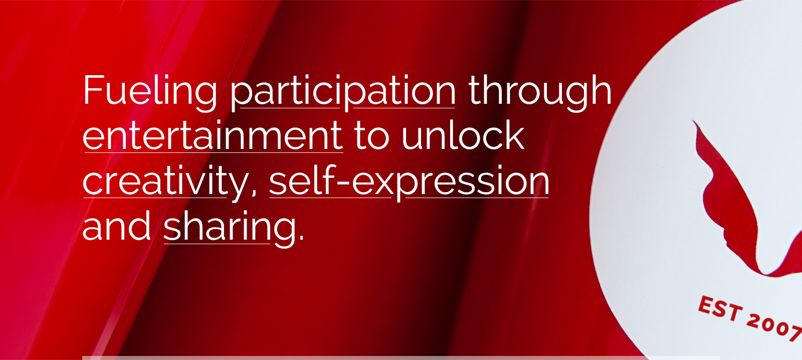 Fueling participation through entertainment to unlock creativity, self-expression and sharing.